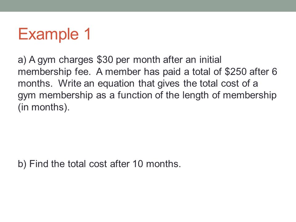 Example 1 a) A gym charges $30 per month after an initial membership fee. A member has paid a total of $250 after 6 months. Write an equation that giv