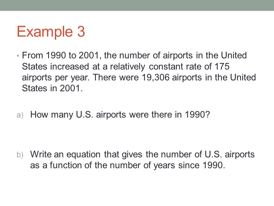 Example 3 From 1990 to 2001, the number of airports in the United States increased at a relatively constant rate of 175 airports per year. There were