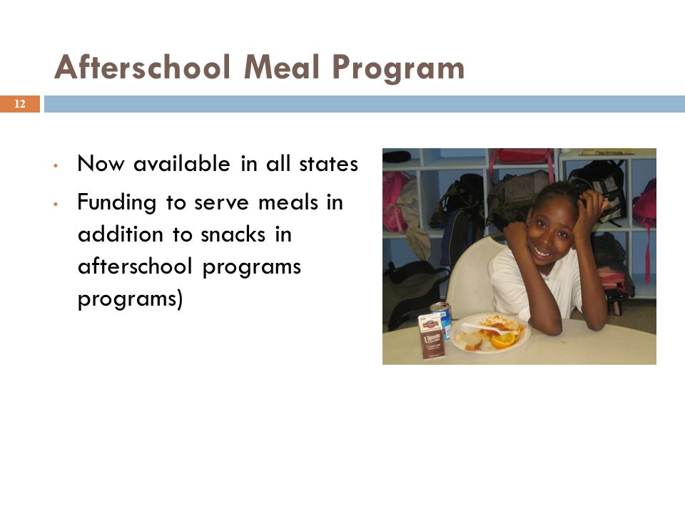 Afterschool Meal Program 12 Now available in all states Funding to serve meals in addition to snacks in afterschool programs (school-aged programs)