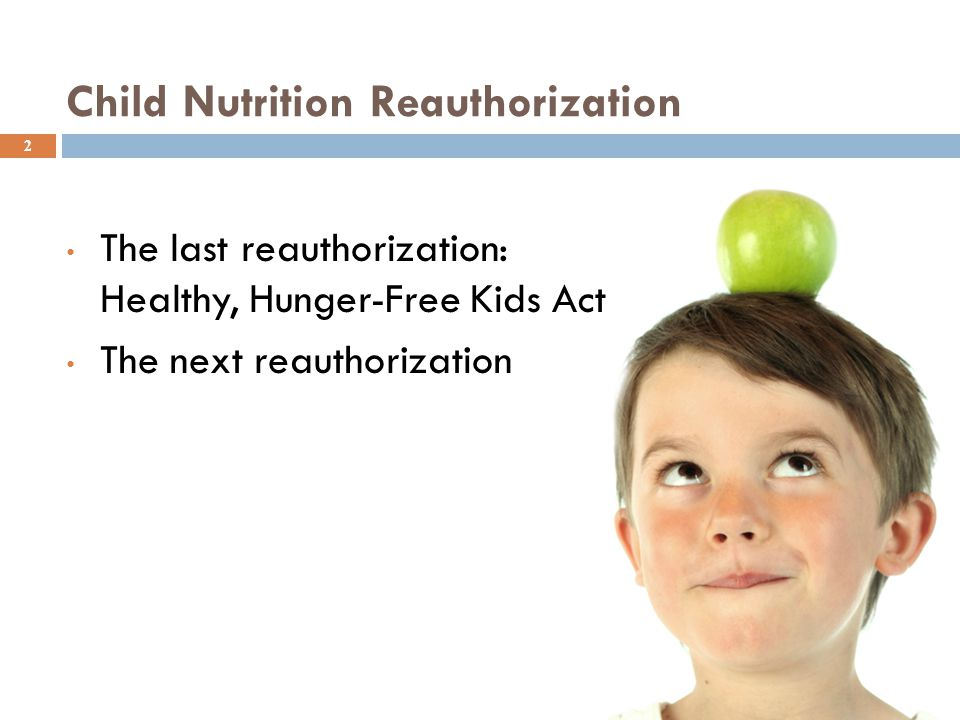 Child Nutrition Reauthorization The last reauthorization: Healthy, Hunger-Free Kids Act The next reauthorization 2