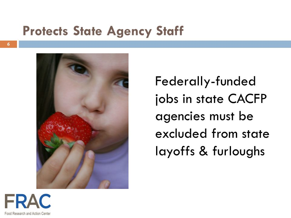 Protects State Agency Staff Federally-funded jobs in state CACFP agencies must be excluded from state layoffs & furloughs 6