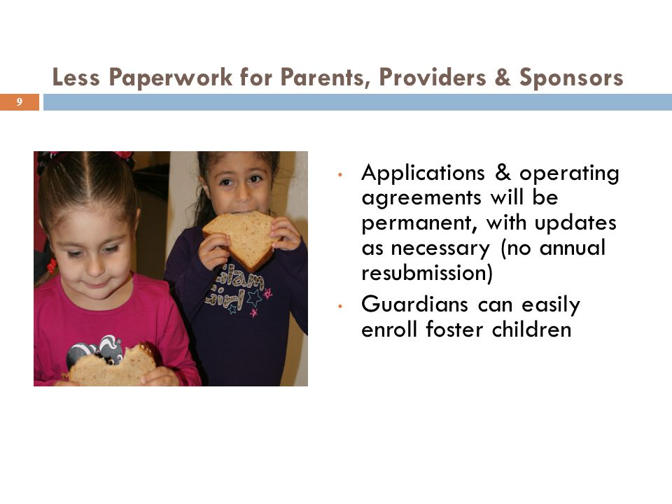 Less Paperwork for Parents, Providers & Sponsors 9 Applications & operating agreements will be permanent, with updates as necessary (no annual resubmi