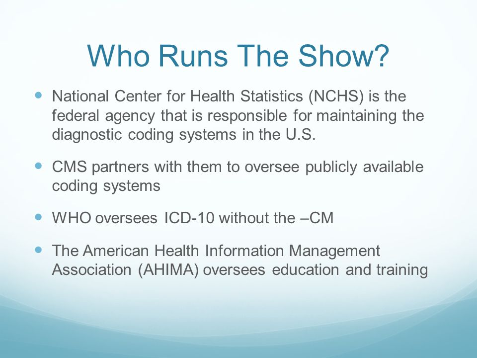 Who Runs The Show? National Center for Health Statistics (NCHS) is the federal agency that is responsible for maintaining the diagnostic coding system