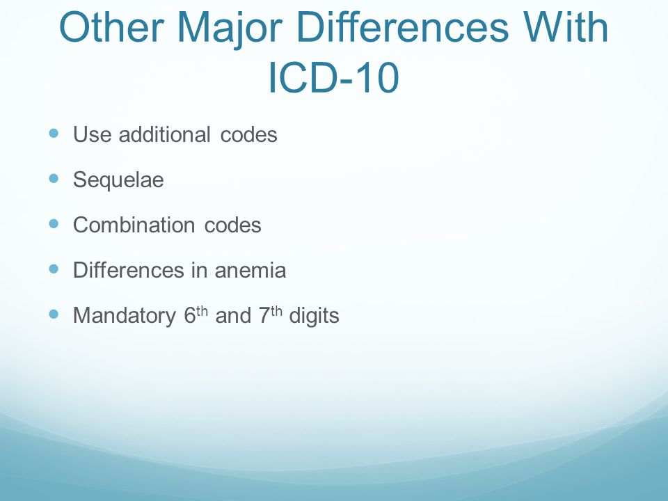 Other Major Differences With ICD-10 Use additional codes Sequelae Combination codes Differences in anemia Mandatory 6 th and 7 th digits