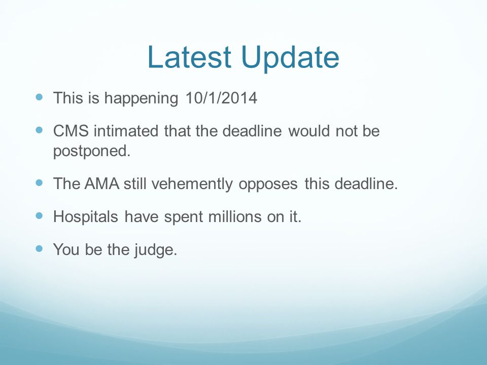 Latest Update This is happening 10/1/2014 CMS intimated that the deadline would not be postponed. The AMA still vehemently opposes this deadline. Hosp