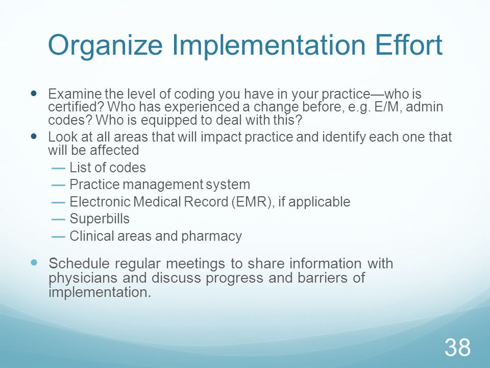 Organize Implementation Effort Examine the level of coding you have in your practice—who is certified? Who has experienced a change before, e.g. E/M,