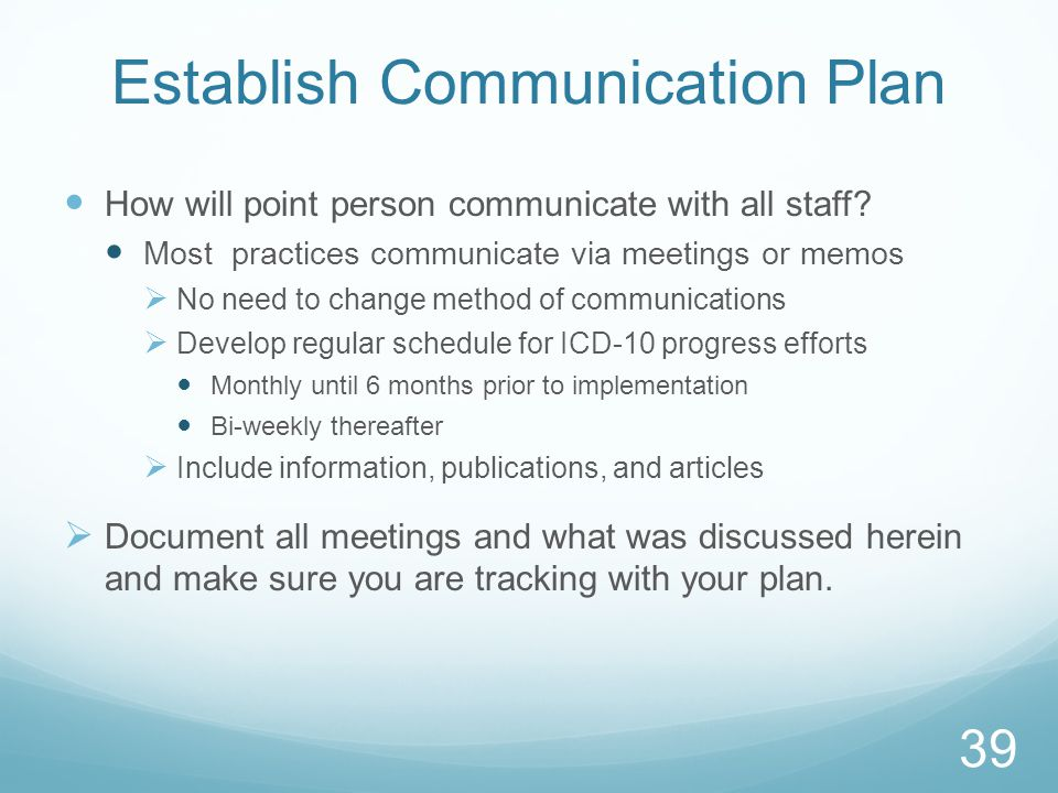 Establish Communication Plan How will point person communicate with all staff? Most practices communicate via meetings or memos  No need to change me