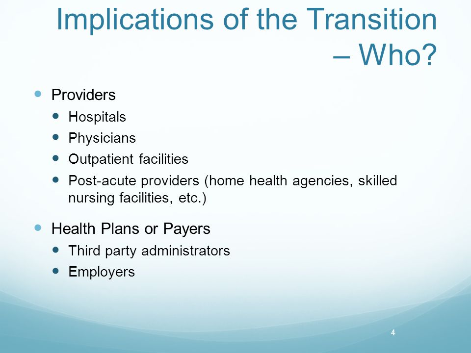 Implications of the Transition – Who? Providers Hospitals Physicians Outpatient facilities Post-acute providers (home health agencies, skilled nursing