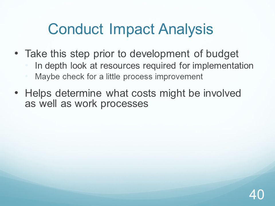 Conduct Impact Analysis Take this step prior to development of budget In depth look at resources required for implementation Maybe check for a little