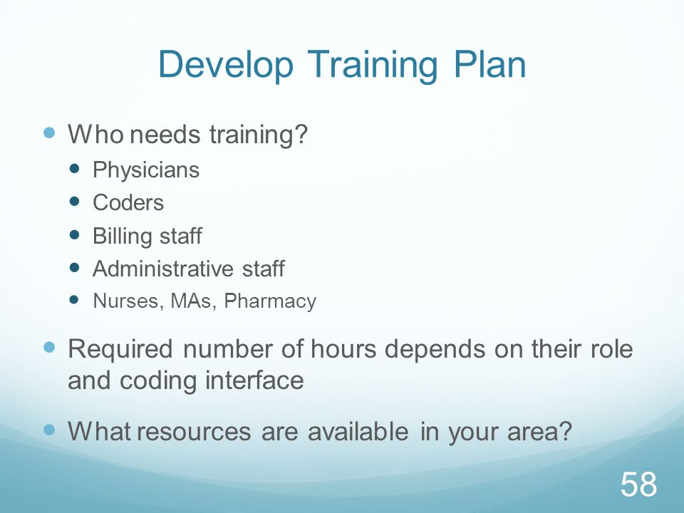Develop Training Plan Who needs training? Physicians Coders Billing staff Administrative staff Nurses, MAs, Pharmacy Required number of hours depends