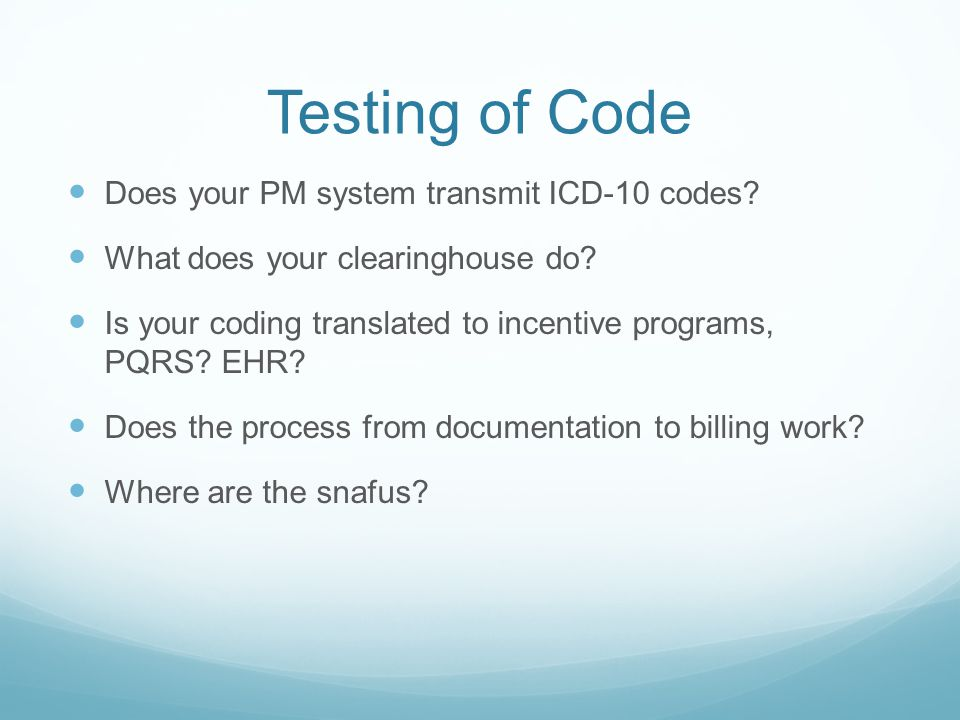 Testing of Code Does your PM system transmit ICD-10 codes? What does your clearinghouse do? Is your coding translated to incentive programs, PQRS? EHR