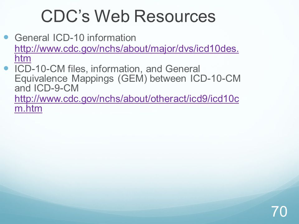 70 CDC's Web Resources General ICD-10 information http://www.cdc.gov/nchs/about/major/dvs/icd10des. htm ICD-10-CM files, information, and General Equi