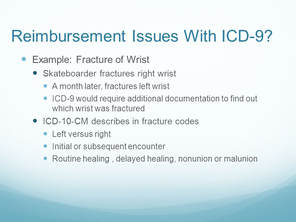 Reimbursement Issues With ICD-9? Example: Fracture of Wrist Skateboarder fractures right wrist A month later, fractures left wrist ICD-9 would require