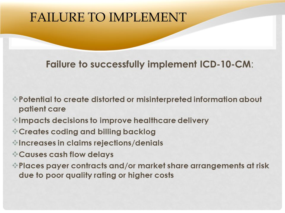FAILURE TO IMPLEMENT Failure to successfully implement ICD-10-CM :  Potential to create distorted or misinterpreted information about patient care  Impacts decisions to improve healthcare delivery  Creates coding and billing backlog  Increases in claims rejections/denials  Causes cash flow delays  Places payer contracts and/or market share arrangements at risk due to poor quality rating or higher costs