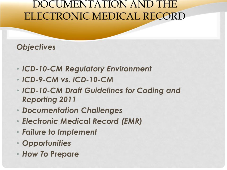 DOCUMENTATION AND THE ELECTRONIC MEDICAL RECORD Objectives ICD-10-CM Regulatory Environment ICD-9-CM vs.