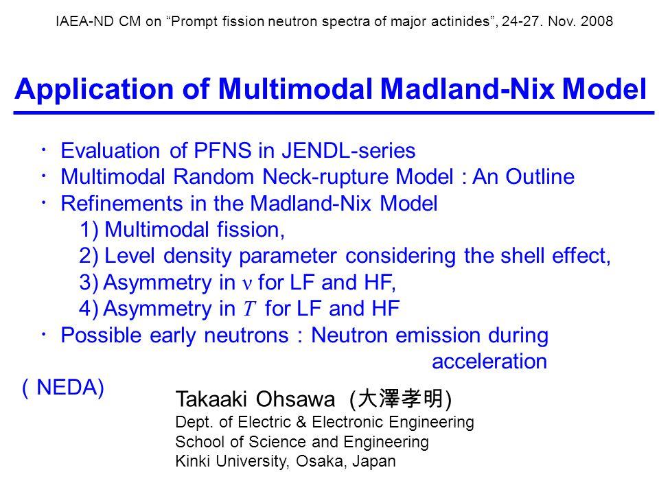 Prompt fission neuron spectra in JENDL-3.3 and JENDL/AC2008 JENDL-3.3 JENDL/AC2008 Th-232 Maxwellian [T M =Howerton-Doyas' syst.] CCONE (O.Iwamoto) Pa-231 Maxwellian (taken from ENDF/B-V) CCONE U-233 Multimodal M-N (T.Ohsawa) Multimodal M-N [E≤5MeV], CCONE [E>5MeV] U-235 Multimodal M-N [E≤5MeV], Multimodal M-N [E≤5MeV], Preeq.