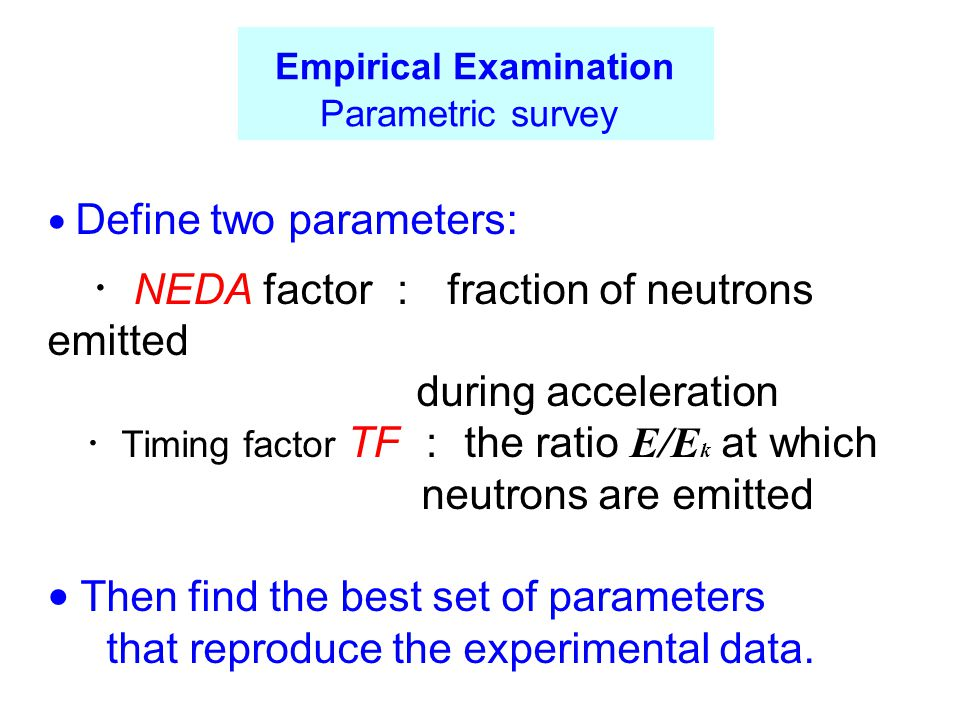 ● Define two parameters: ・ NEDA factor : fraction of neutrons emitted during acceleration ・ Timing factor TF : the ratio E/E k at which neutrons are emitted ● Then find the best set of parameters that reproduce the experimental data.