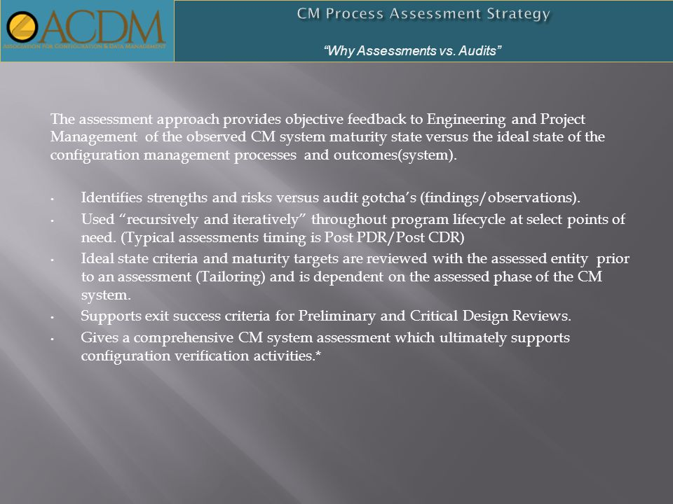 The assessment approach provides objective feedback to Engineering and Project Management of the observed CM system maturity state versus the ideal state of the configuration management processes and outcomes(system).