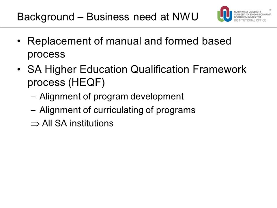 Background – Business need at NWU Replacement of manual and formed based process SA Higher Education Qualification Framework process (HEQF) –Alignment of program development –Alignment of curriculating of programs  All SA institutions