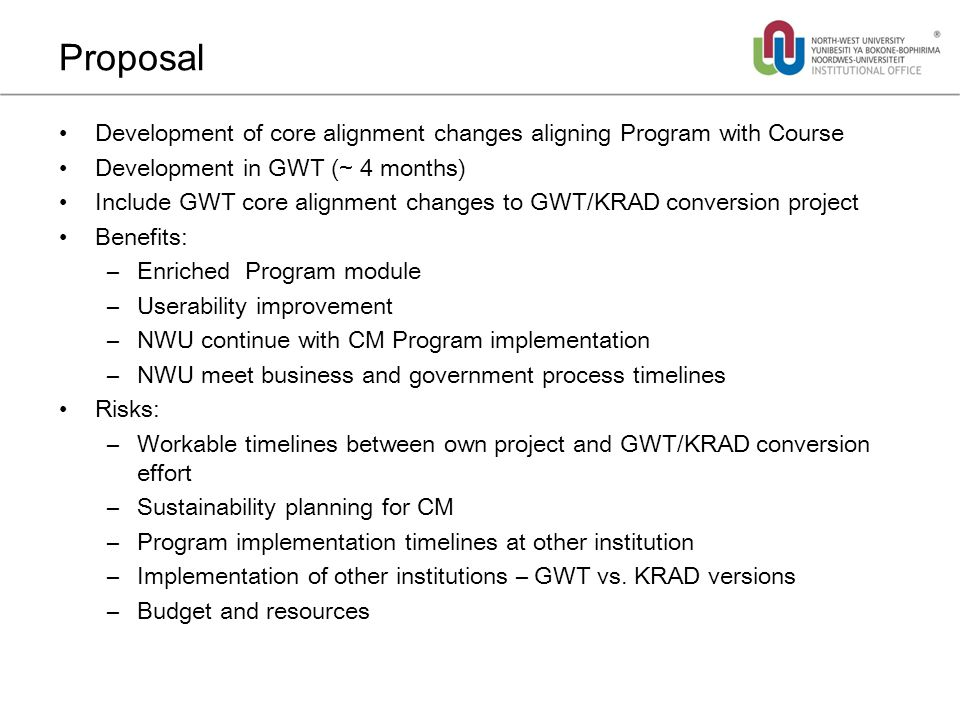 Proposal Development of core alignment changes aligning Program with Course Development in GWT (~ 4 months) Include GWT core alignment changes to GWT/KRAD conversion project Benefits: –Enriched Program module –Userability improvement –NWU continue with CM Program implementation –NWU meet business and government process timelines Risks: –Workable timelines between own project and GWT/KRAD conversion effort –Sustainability planning for CM –Program implementation timelines at other institution –Implementation of other institutions – GWT vs.