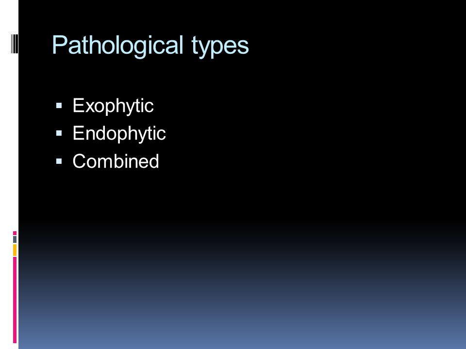 Pathological types  Exophytic  Endophytic  Combined