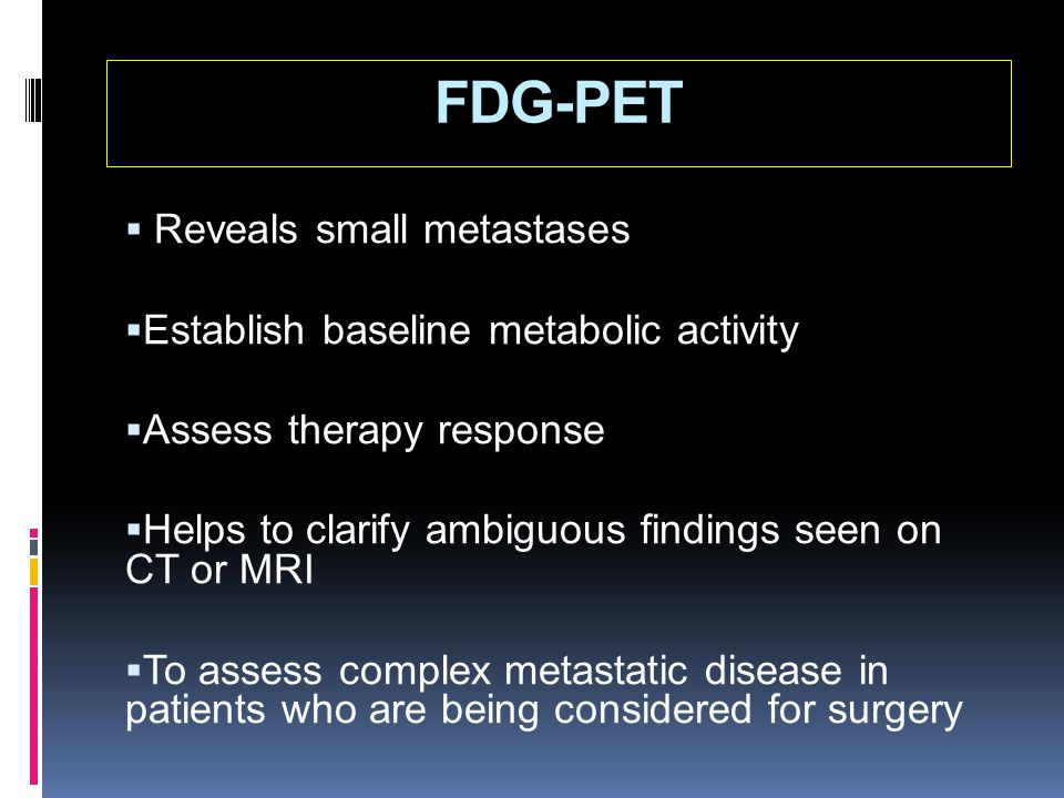 FDG-PET  Reveals small metastases  Establish baseline metabolic activity  Assess therapy response  Helps to clarify ambiguous findings seen on CT