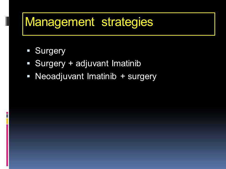 Management strategies  Surgery  Surgery + adjuvant Imatinib  Neoadjuvant Imatinib + surgery