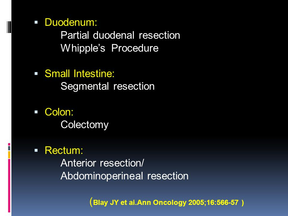  Duodenum: Partial duodenal resection Whipple's Procedure  Small Intestine: Segmental resection  Colon: Colectomy  Rectum: Anterior resection/ Abd