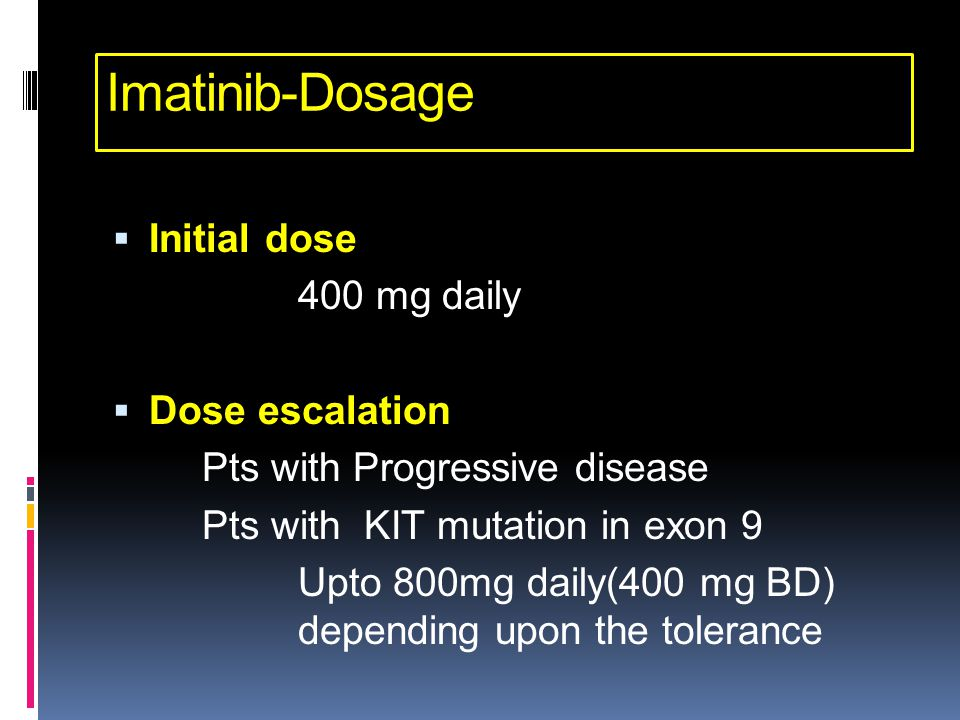 Imatinib-Dosage  Initial dose 400 mg daily  Dose escalation Pts with Progressive disease Pts with KIT mutation in exon 9 Upto 800mg daily(400 mg BD)