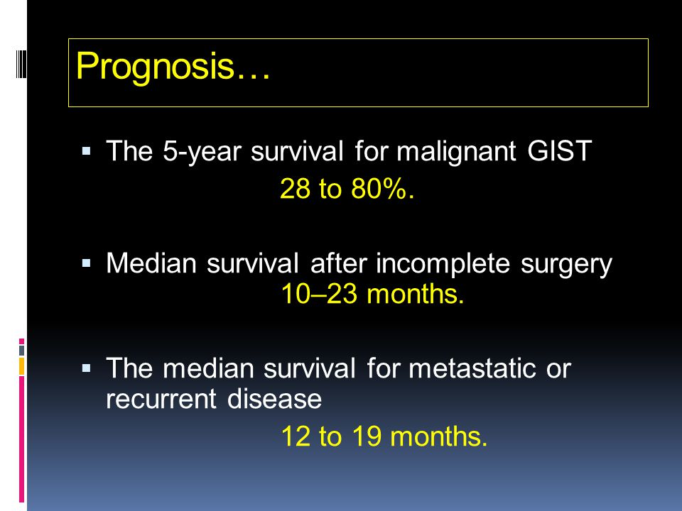 Prognosis…  The 5-year survival for malignant GIST 28 to 80%.  Median survival after incomplete surgery 10–23 months.  The median survival for meta