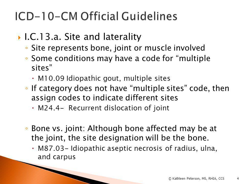 """ I.C.13.a. Site and laterality ◦ Site represents bone, joint or muscle involved ◦ Some conditions may have a code for """"multiple sites""""  M10.09 Idiop"""