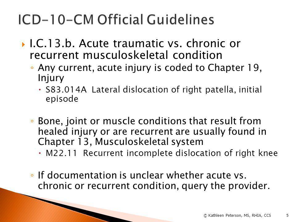  I.C.13.b. Acute traumatic vs. chronic or recurrent musculoskeletal condition ◦ Any current, acute injury is coded to Chapter 19, Injury  S83.014A L