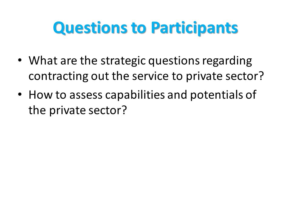 Questions to Participants What are the strategic questions regarding contracting out the service to private sector.