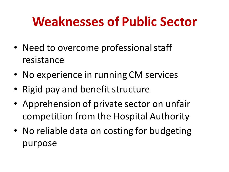 Weaknesses of Public Sector Need to overcome professional staff resistance No experience in running CM services Rigid pay and benefit structure Apprehension of private sector on unfair competition from the Hospital Authority No reliable data on costing for budgeting purpose