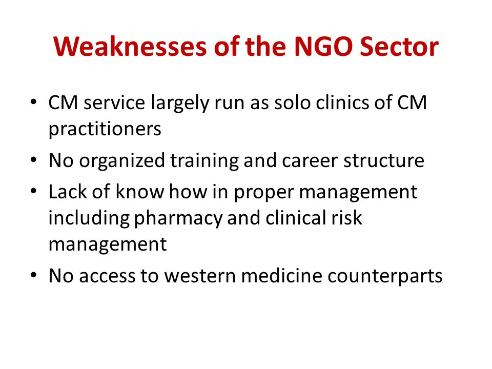 Weaknesses of the NGO Sector CM service largely run as solo clinics of CM practitioners No organized training and career structure Lack of know how in proper management including pharmacy and clinical risk management No access to western medicine counterparts