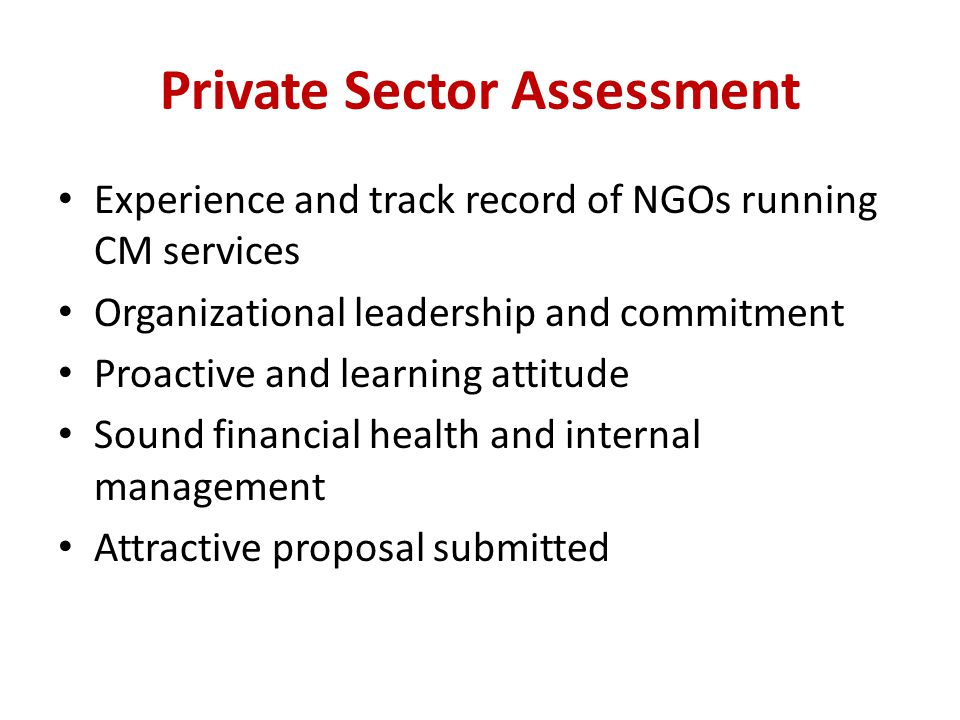 Private Sector Assessment Experience and track record of NGOs running CM services Organizational leadership and commitment Proactive and learning attitude Sound financial health and internal management Attractive proposal submitted