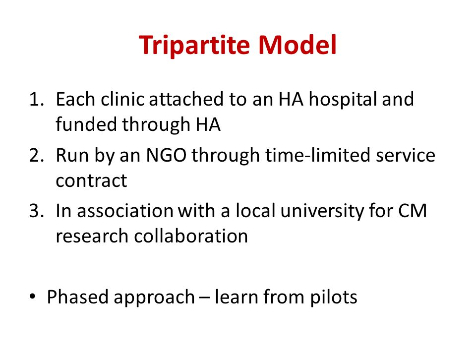 Tripartite Model 1.Each clinic attached to an HA hospital and funded through HA 2.Run by an NGO through time-limited service contract 3.In association with a local university for CM research collaboration Phased approach – learn from pilots