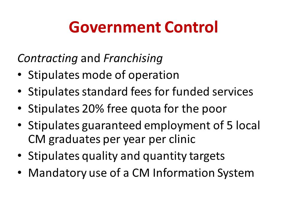 Government Control Contracting and Franchising Stipulates mode of operation Stipulates standard fees for funded services Stipulates 20% free quota for the poor Stipulates guaranteed employment of 5 local CM graduates per year per clinic Stipulates quality and quantity targets Mandatory use of a CM Information System
