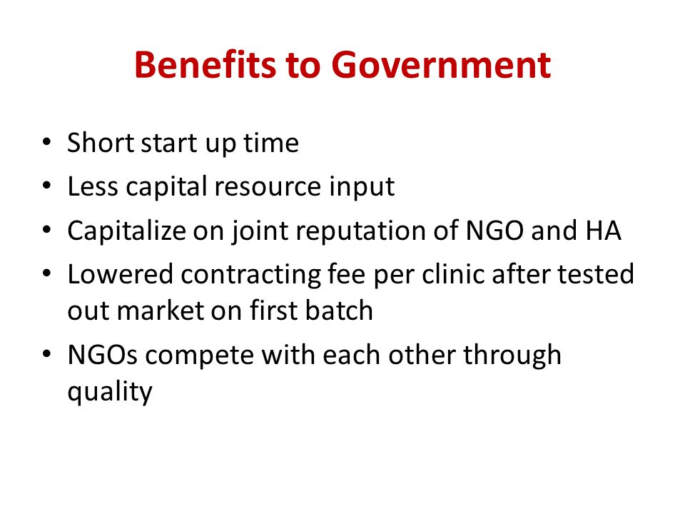 Benefits to Government Short start up time Less capital resource input Capitalize on joint reputation of NGO and HA Lowered contracting fee per clinic after tested out market on first batch NGOs compete with each other through quality