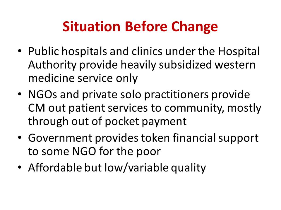Situation Before Change Public hospitals and clinics under the Hospital Authority provide heavily subsidized western medicine service only NGOs and private solo practitioners provide CM out patient services to community, mostly through out of pocket payment Government provides token financial support to some NGO for the poor Affordable but low/variable quality