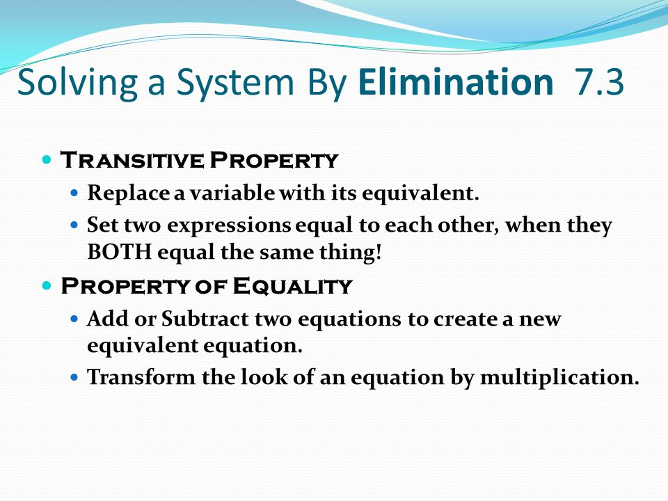 Solving a System By Elimination 7.3 Transitive Property Replace a variable with its equivalent. Set two expressions equal to each other, when they BOT