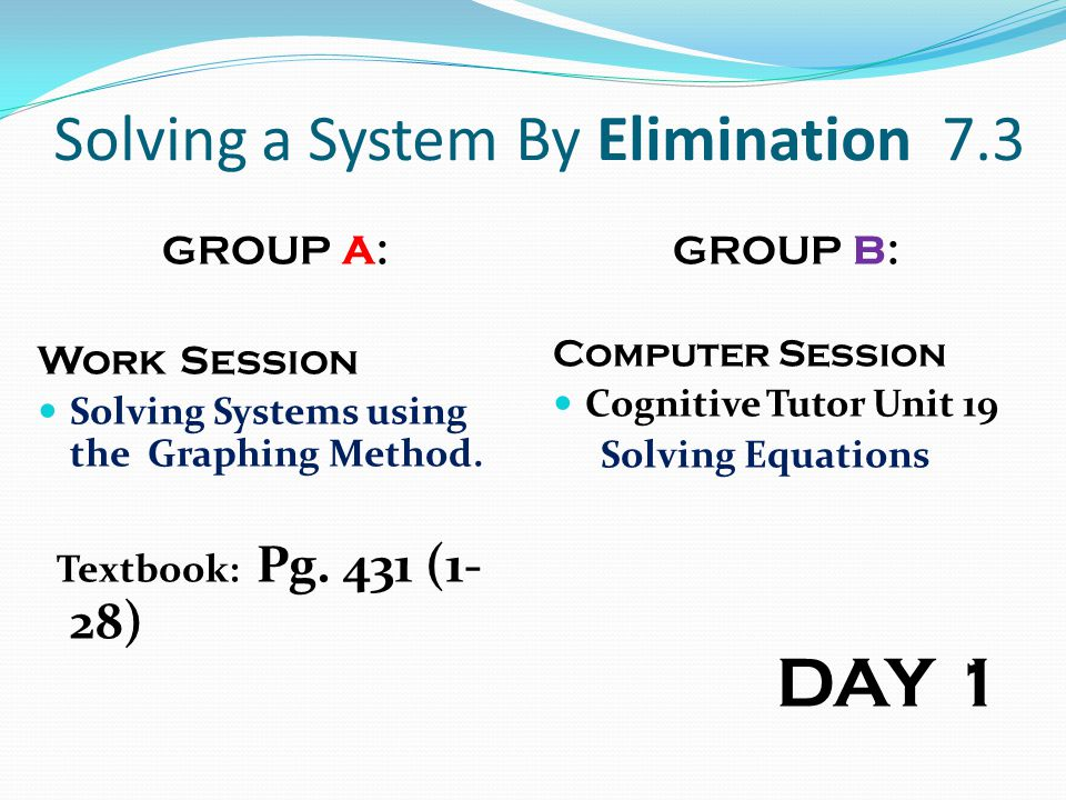 Solving a System By Elimination 7.3 GROUP A: Work Session Solving Systems using the Graphing Method. Textbook: Pg. 431 (1- 28) GROUP B: Computer Sessi