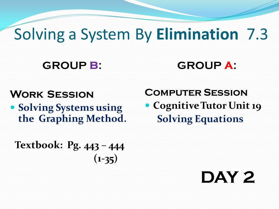 Solving a System By Elimination 7.3 GROUP B: Work Session Solving Systems using the Graphing Method. Textbook: Pg. 443 – 444 (1-35) GROUP A: Computer