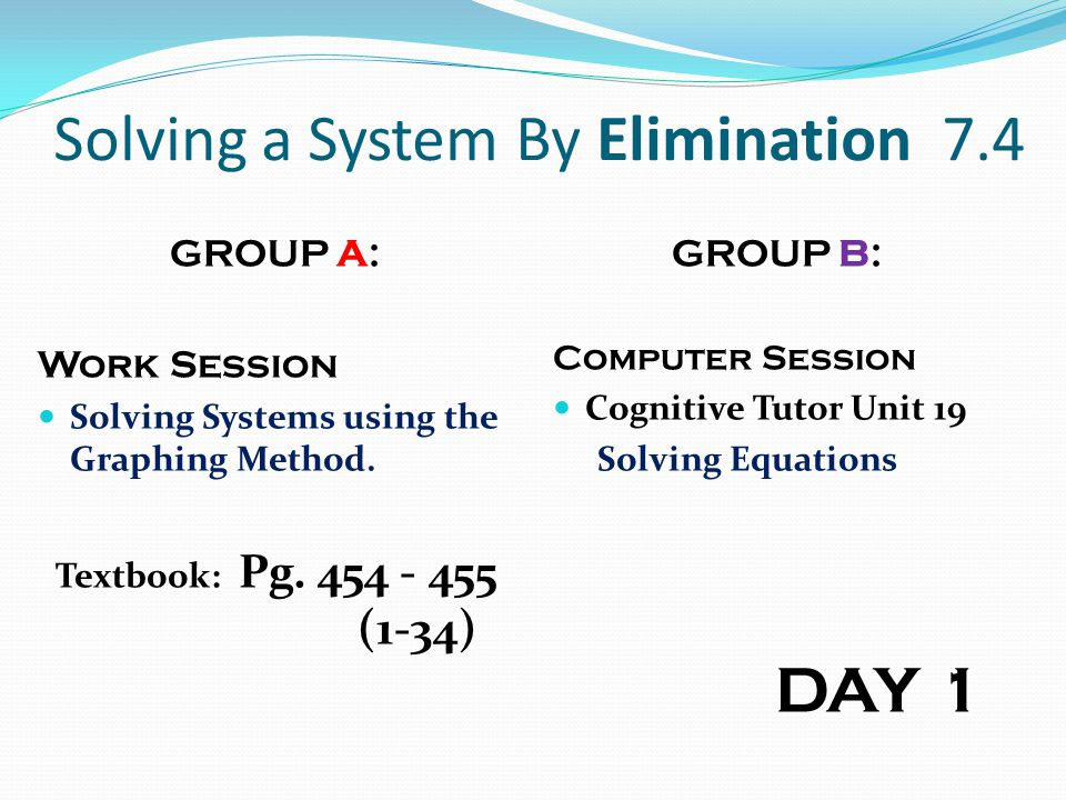 Solving a System By Elimination 7.4 GROUP A: Work Session Solving Systems using the Graphing Method. Textbook: Pg. 454 - 455 (1-34) GROUP B: Computer