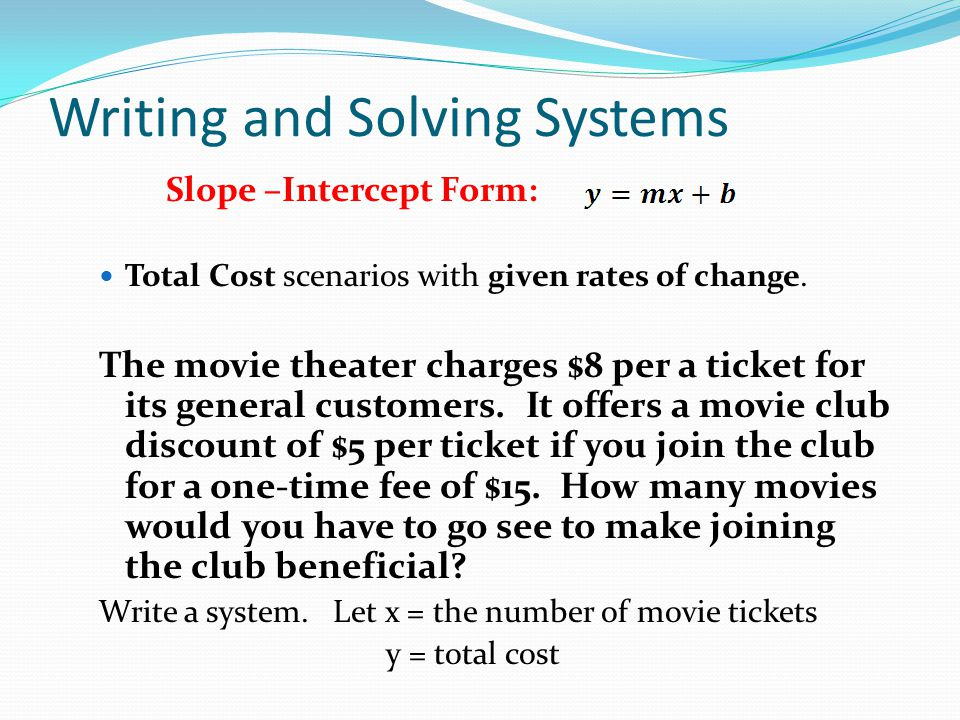 Writing and Solving Systems Slope –Intercept Form: Total Cost scenarios with given rates of change. The movie theater charges $8 per a ticket for its
