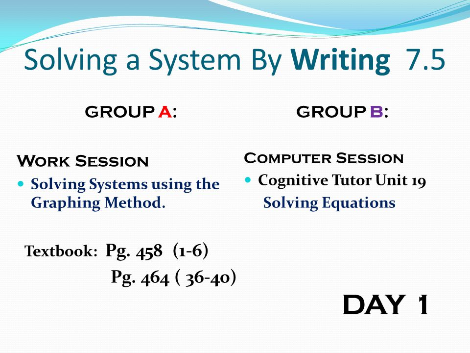 Solving a System By Writing 7.5 GROUP A: Work Session Solving Systems using the Graphing Method. Textbook: Pg. 458 (1-6) Pg. 464 ( 36-40) GROUP B: Com