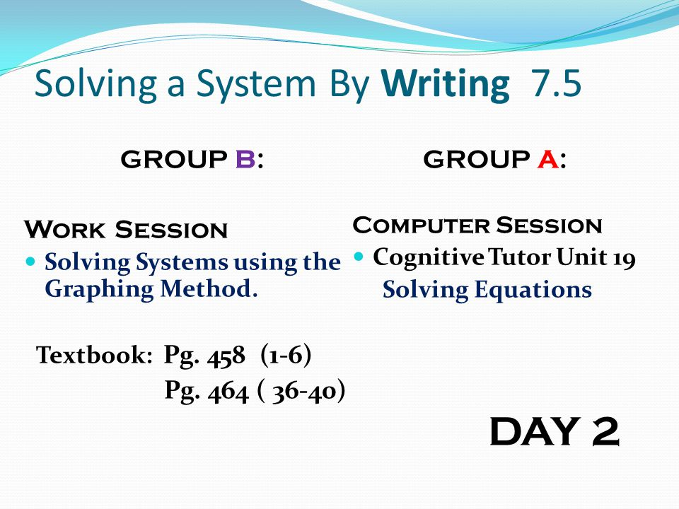 Solving a System By Writing 7.5 GROUP B: Work Session Solving Systems using the Graphing Method. Textbook: Pg. 458 (1-6) Pg. 464 ( 36-40) GROUP A: Com