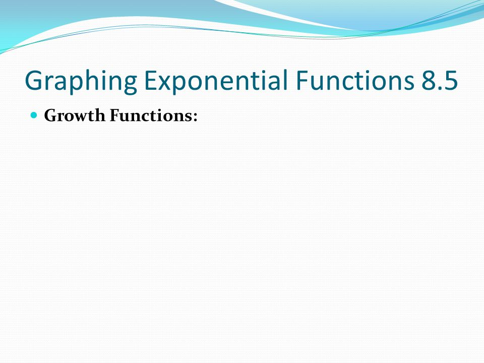 Graphing Exponential Functions 8.5 Growth Functions: