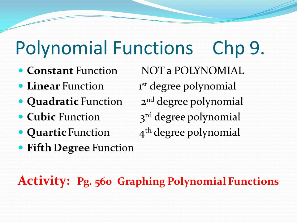 Polynomial Functions Chp 9. Constant Function NOT a POLYNOMIAL Linear Function 1 st degree polynomial Quadratic Function 2 nd degree polynomial Cubic