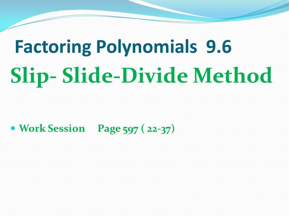 Factoring Polynomials 9.6 Slip- Slide-Divide Method Work Session Page 597 ( 22-37)